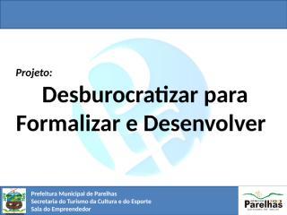 Apres. - Proj. de Desburocratização - Parelhas.RN.pptx