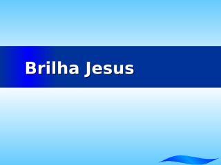 Brilha Jesus.pptx