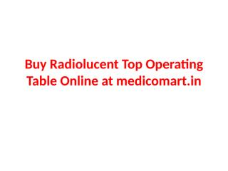 Buy Radiolucent Top Operating Table Online at medicomart.pptx
